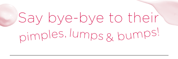 Say Bye-Bye to Their Pimples, Lumps & Bumps!